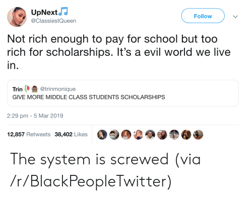 Blackpeopletwitter, School, and Live: UpNext  Follow  @ClassiestQueen  Not rich enough to pay for school but too  rich for scholarships. It's a evil world we live  in.  Trin (. @trinmonique  GIVE MORE MIDDLE CLASS STUDENTS SCHOLARSHIPS  2:29 pm - 5 Mar 2019  12,857 Retweets 38,402 Likes The system is screwed (via /r/BlackPeopleTwitter)