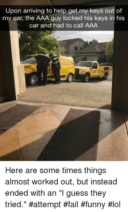 """Fail, Funny, and Lol: Upon arriving to help get my keys out of  my car, the AAA guy locked his keys in his  car and had to call AAA Here are some times things almost worked out, but instead ended with an """"I guess they tried."""" #attempt #fail #funny #lol"""