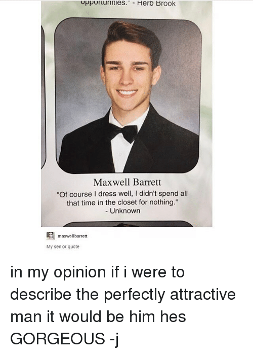 "Memes, Senior Quotes, and 🤖: upportunities."" portunities  Herb Brook  Maxwell Barrett  ""Of course l dress well, didn't spend all  that time in the closet for nothing.""  Unknown  maxwellbarrett  My senior quote in my opinion if i were to describe the perfectly attractive man it would be him hes GORGEOUS -j"