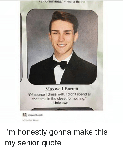 "Memes, Senior Quotes, and 🤖: uppurtunitles. Herb Brook  Maxwell Barrett  ""Of course I dress well, I didn't spend all  that time in the closet for nothing.""  Unknown  manwellbarrett  My senior quote I'm honestly gonna make this my senior quote"