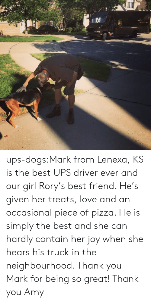Best Friend, Dogs, and Love: ups-dogs:Mark from Lenexa, KS is the best UPS driver ever and our girl Rory's best friend. He's given her treats, love and an occasional piece of pizza. He is simply the best and she can hardly contain her joy when she hears his truck in the neighbourhood. Thank you Mark for being so great! Thank you Amy