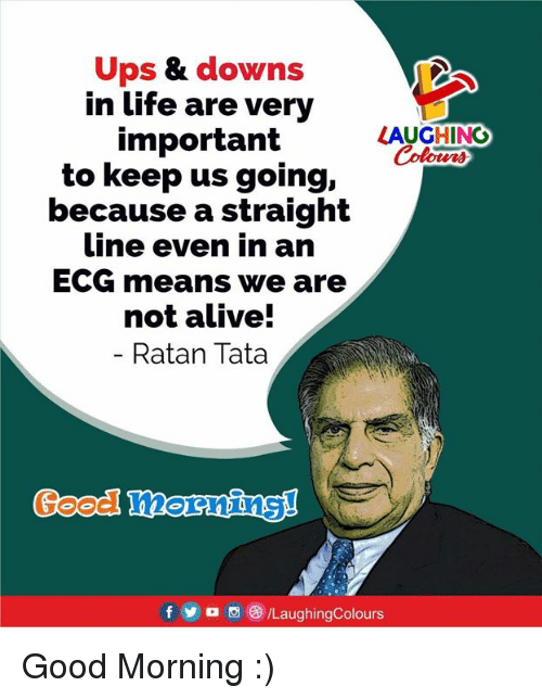 Alive, Life, and Ups: Ups & downs  in life are very  important  to keep us going,  because a straight  Line even in arn  ECG means we are  not alive!  Ratan Tata  LAUGHING  Colours  Good hornins!  fo /LaughingColours Good Morning :)