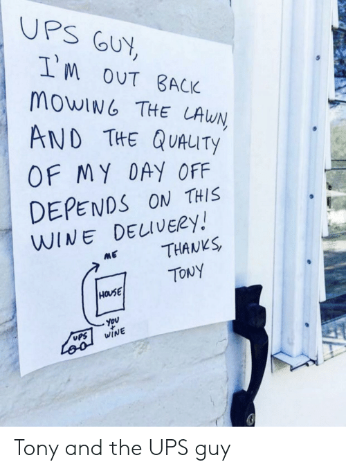 Ups, Wine, and House: UPS GUY,  IM oUT BACK  MOWING THE LAWN  AND THE QUAUTY  OF MY DAY OFF  DEPENDS ON THIS  WINE DELIVERY!  THANKS  ME  TONY  HOUSE  You  WINE  UPS  Loo Tony and the UPS guy