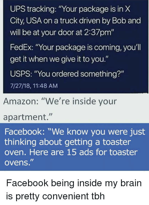 "Amazon, Facebook, and Funny: UPS tracking: ""Your package is in X  City, USA on a truck driven by Bob and  will be at your door at 2:37pm""  FedEx: ""Your package is coming, you'll  get it when we give it to you.""  USPS: ""You ordered something?""  7/27/18, 11:48 AM  Amazon: ""We're inside your  apartment.""  Facebook: ""We know you were just  thinking about getting a toaster  oven. Here are 15 ads for toaster  ovens. Facebook being inside my brain is pretty convenient tbh"