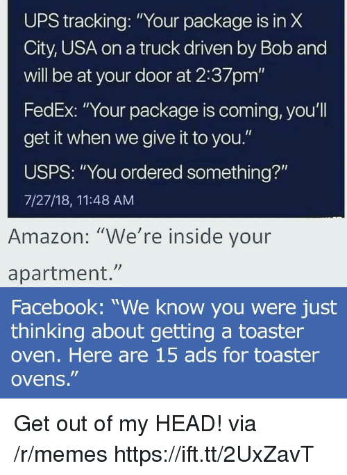 """Amazon, Facebook, and Head: UPS X  City, USA on a truck driven by Bob and  will be at your door at 2:37pm'""""  FedEx: """"Your package is coming, you'l  get it when we give it to you.""""  USPS: """"You ordered something?""""  7/27/18, 11:48 AM  tracking:""""Your package is in  Amazon: """"We're inside vour  apartment.""""  Facebook: """"We know you were just  thinking about getting a toaster  oven. Here are 15 ads for toaster  ovens."""" Get out of my HEAD! via /r/memes https://ift.tt/2UxZavT"""
