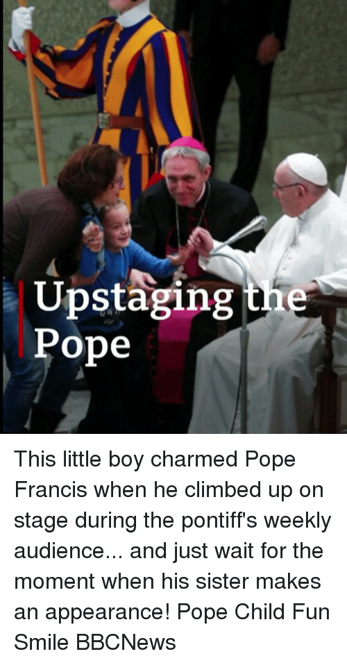 Memes, Pope Francis, and Pope Francis: Upstaging the  Pope This little boy charmed Pope Francis when he climbed up on stage during the pontiff's weekly audience... and just wait for the moment when his sister makes an appearance! Pope Child Fun Smile BBCNews