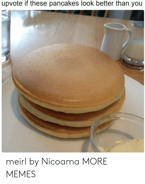 pancakes: upvote if these pancakes look better than you meirl by Nicoama MORE MEMES