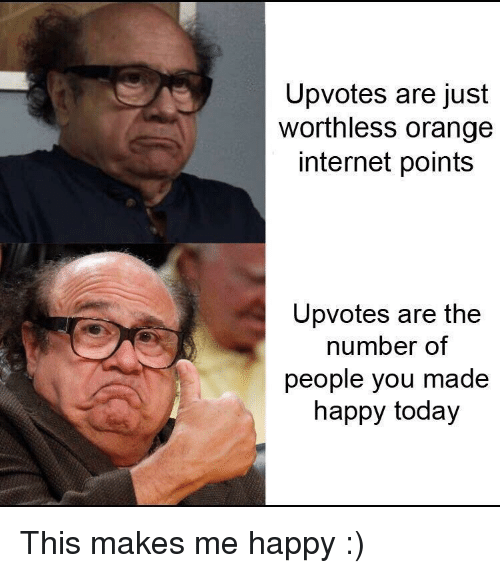 Internet, Happy, and Orange: Upvotes are just  worthless orange  internet points  Upvotes are the  number of  people you made  happy today This makes me happy :)
