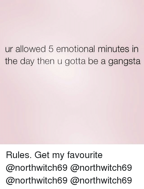 Gangsta, Memes, and 🤖: ur allowed 5 emotional minutes in  the day then u gotta be a gangsta Rules. Get my favourite @northwitch69 @northwitch69 @northwitch69 @northwitch69