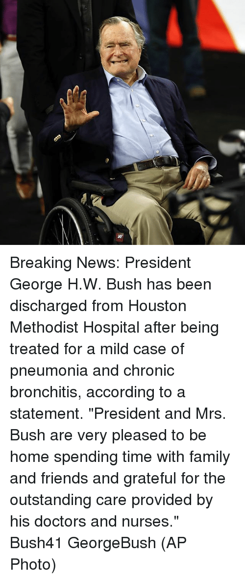 "Family, Friends, and Memes: ur Breaking News: President George H.W. Bush has been discharged from Houston Methodist Hospital after being treated for a mild case of pneumonia and chronic bronchitis, according to a statement. ""President and Mrs. Bush are very pleased to be home spending time with family and friends and grateful for the outstanding care provided by his doctors and nurses."" Bush41 GeorgeBush (AP Photo)"