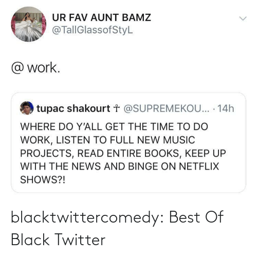 listen: UR FAV AUNT BAMZ  @TallGlassofStyL  @ work.  tupac shakourt t @SUPREMEKOU... · 14h  WHERE DO Y'ALL GET THE TIME TO DO  WORK, LISTEN TO FULL NEW MUSIC  PROJECTS, READ ENTIRE BOOKS, KEEP UP  WITH THE NEWS AND BINGE ON NETFLIX  SHOWS?! blacktwittercomedy:  Best Of Black Twitter