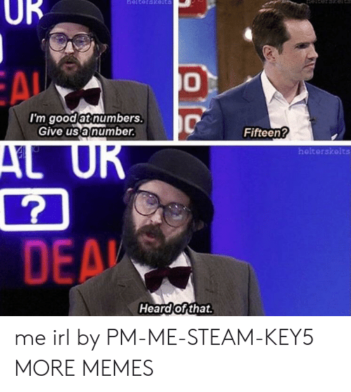 Dank, Memes, and Steam: UR  I'm good at numbers  Give us a number.  Fifteen?  helterskelts  7  DE  pi  Heard of that. me irl by PM-ME-STEAM-KEY5 MORE MEMES