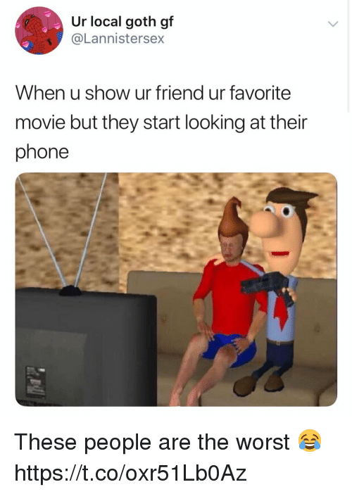 Phone, The Worst, and Movie: Ur local goth gf  @Lannistersex  When u show ur friend ur favorite  movie but they start looking at their  phone These people are the worst 😂 https://t.co/oxr51Lb0Az