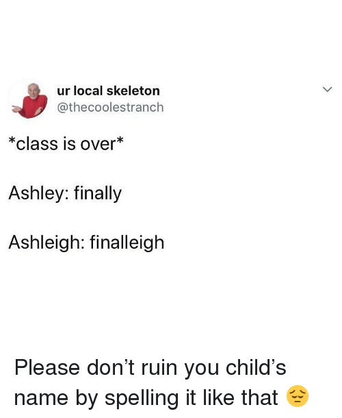Memes, 🤖, and Local: ur local skeleton  @thecoolestranch  *class is over*  Ashley: finally  Ashleigh: finalleigh Please don't ruin you child's name by spelling it like that 😔