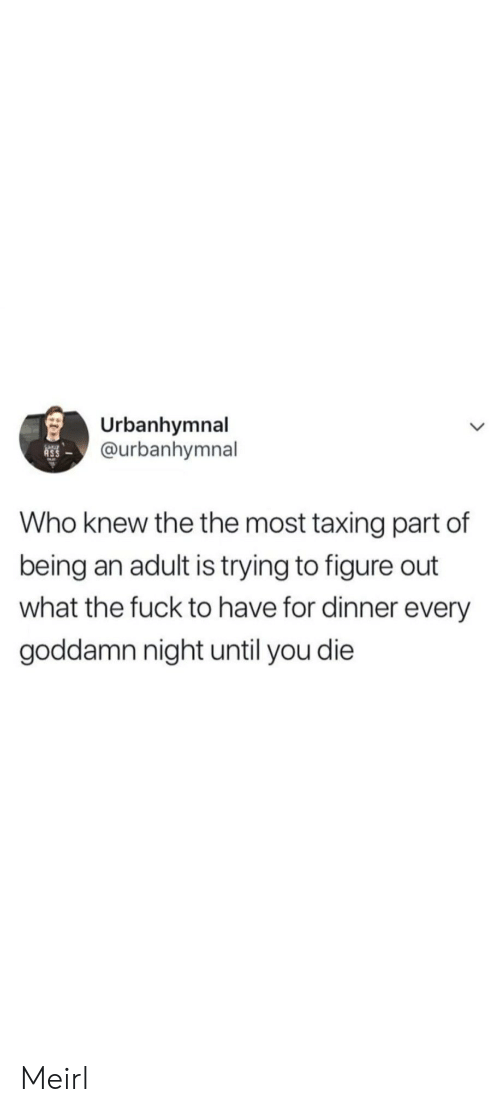 figure out: Urbanhymnal  @urbanhymnal  Who knew the the most taxing part of  being an adult is trying to figure out  what the fuck to have for dinner every  goddamn night until you die Meirl
