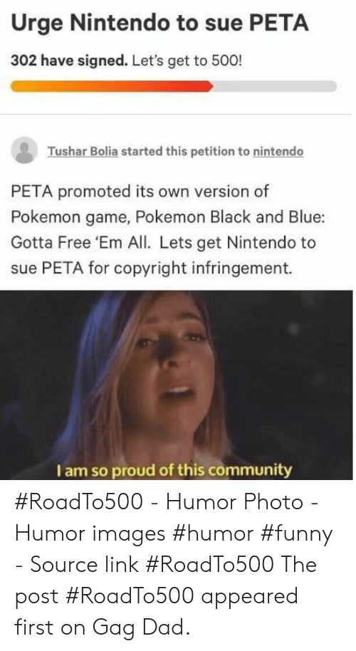 Community, Dad, and Funny: Urge Nintendo to sue PETA  302 have signed. Let's get to 500!  Tushar Bolia started this petition to nintendo  PETA promoted its own version of  Pokemon game, Pokemon Black and Blue:  Gotta Free 'Em All. Lets get Nintendo to  sue PETA for copyright infringement.  I am so proud of this community #RoadTo500 - Humor Photo - Humor images #humor #funny - Source link #RoadTo500 The post #RoadTo500 appeared first on Gag Dad.
