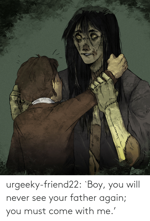You Must: urgeeky-friend22:  `Boy, you will never see your father again; you must come with me.'