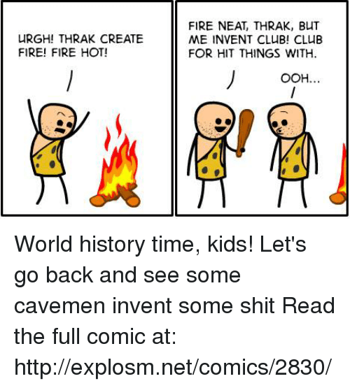 Club, Dank, and Fire: uRGHITHRAK CREATE  FIRE! FIRE HOT!  FIRE NEAT, THRAK, BUT  ME INVENT CLUB! CLUB  FOR HIT THINGS WITH  OOH. World history time, kids! Let's go back and see some cavemen invent some shit  Read the full comic at: http://explosm.net/comics/2830/