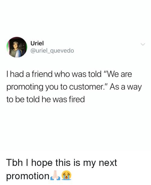 "Funny, Tbh, and Hope: Uriel  @uriel_quevedo  I had a friend who was told ""We are  promoting you to customer."" As a way  to be told he was fired Tbh I hope this is my next promotion🙏🏻😭"