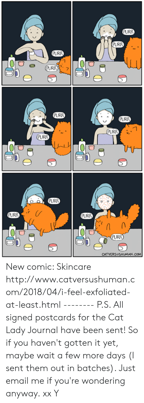 Memes, Email, and Http: URR  URR  PURR  PURR  PURR  PURR  URR  URR  CATVERSUSHUMAN.COM New comic: Skincare http://www.catversushuman.com/2018/04/i-feel-exfoliated-at-least.html  -------- P.S. All signed postcards for the Cat Lady Journal have been sent! So if you haven't gotten it yet, maybe wait a few more days (I sent them out in batches). Just email me if you're wondering anyway.  xx Y