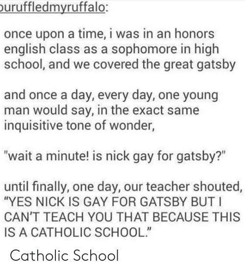 """The Great Gatsby: uruffledmvruffalo:  once upon a time, i was in an honors  english class as a sophomore in high  school, and we covered the great gatsby  and once a day, every day, one young  man would say, in the exact same  inquisitive tone of wonder,  """"wait a minute! is nick gay for gatsby?""""  until finally, one day, our teacher shouted,  """"YES NICK IS GAY FOR GATSBY BUT I  CAN'T TEACH YOU THAT BECAUSE THIS  IS A CATHOLIC SCHOOL"""" Catholic School"""