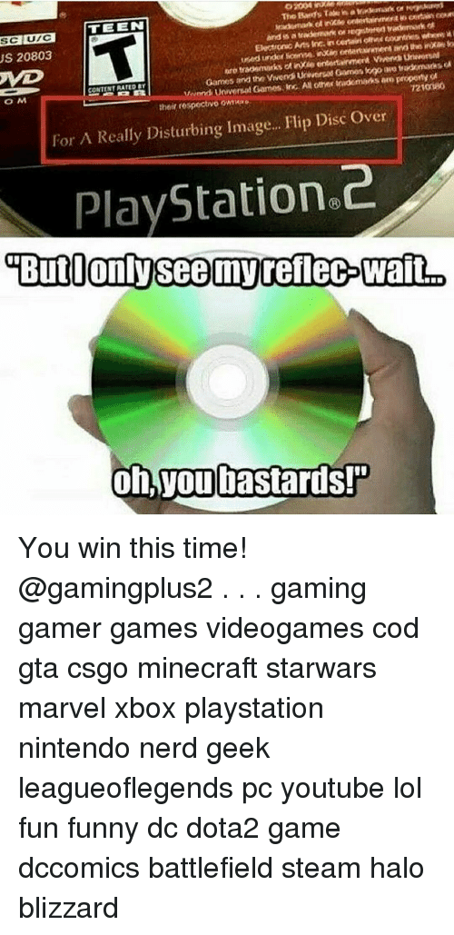 Funny, Halo, and Lol: US 20803  UTC  TEEN  Electronic Arts Inc incertain  Vetond Universal Games, inc AN other sadomaeksero proponyot  CONTENT RATED BY  O M  their respectivo  Over  For A Really Disturbing image...  Flip Disc PlayStation 2  Butionlysee my rellec Walt  oh you bastards! You win this time! @gamingplus2 . . . gaming gamer games videogames cod gta csgo minecraft starwars marvel xbox playstation nintendo nerd geek leagueoflegends pc youtube lol fun funny dc dota2 game dccomics battlefield steam halo blizzard