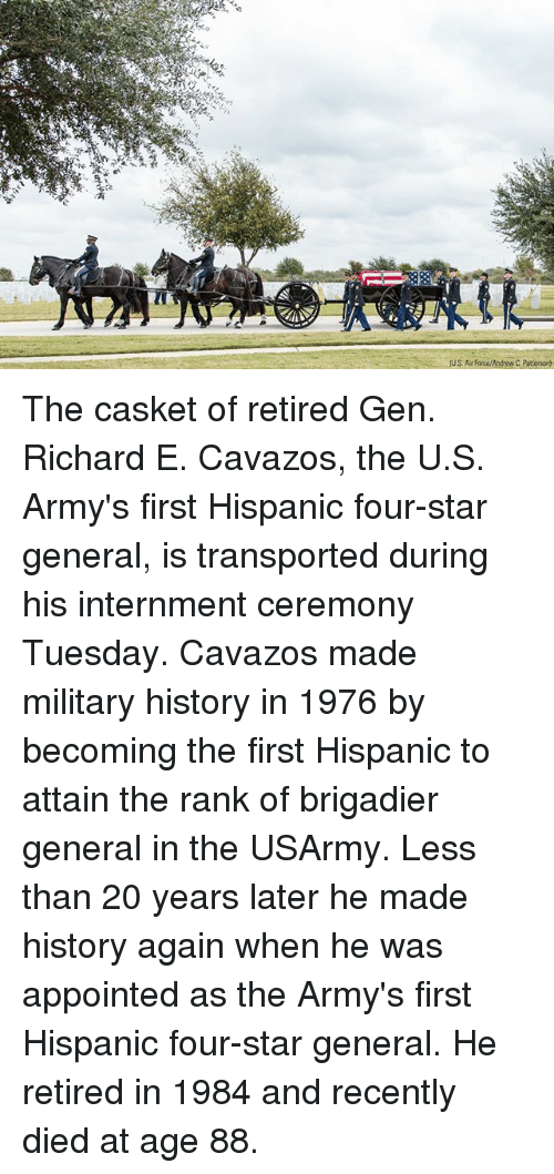 Memes, History, and Star: US. A Force/Andrew C Patterson The casket of retired Gen. Richard E. Cavazos, the U.S. Army's first Hispanic four-star general, is transported during his internment ceremony Tuesday. Cavazos made military history in 1976 by becoming the first Hispanic to attain the rank of brigadier general in the USArmy. Less than 20 years later he made history again when he was appointed as the Army's first Hispanic four-star general. He retired in 1984 and recently died at age 88.