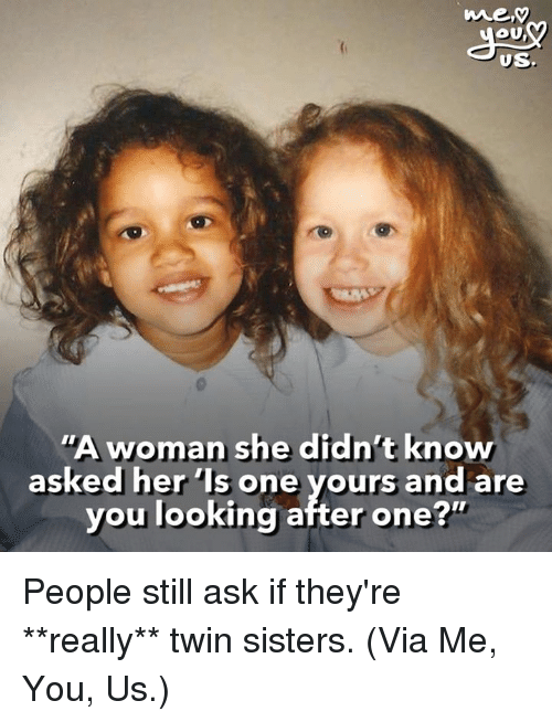 """Humans of Tumblr, Ask, and Her: US  """"A woman she didn't know  asked her 'Is one yours and are  you looking after one?"""" People still ask if they're **really** twin sisters.  (Via Me, You, Us.)"""