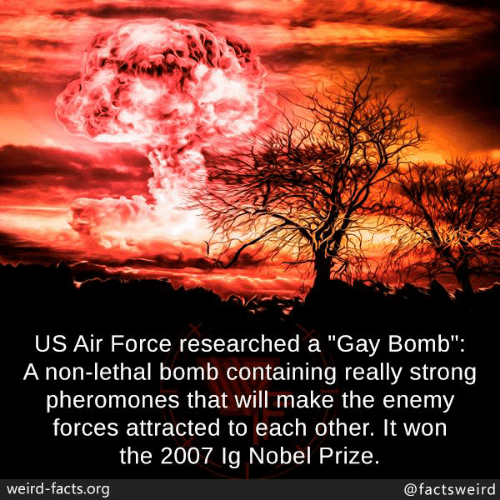 "Facts, Memes, and Nobel Prize: US Air Force researched a ""Gay Bomb"":  A non-lethal bomb containing really strong  pheromones that will make the enemy  forces attracted to each other. It won  the 2007 lg Nobel Prize.  weird-facts.org  @factsweird"