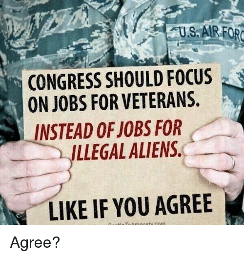 Memes, Aliens, and Focus: US, AIRFOR  CONGRESS SHOULD FOCUS  ON JOBS FOR VETERANS.  LLEGAL ALIENS  LIKE IF YOU AGREE  INSTEAD OF JOBS FOR Agree?