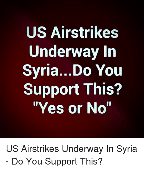 "Memes, Syria, and 🤖: US Airstrikes  Underway In  Svria...Do You  Support This?  ""Yes or No"" US Airstrikes Underway In Syria - Do You Support This?"