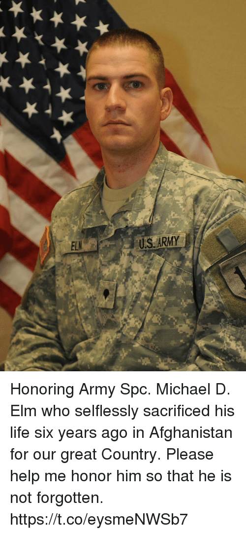 Life, Memes, and Army: US ARMY Honoring Army Spc. Michael D. Elm who selflessly sacrificed his life six years ago in Afghanistan for our great Country.  Please help me honor him so that he is not forgotten. https://t.co/eysmeNWSb7