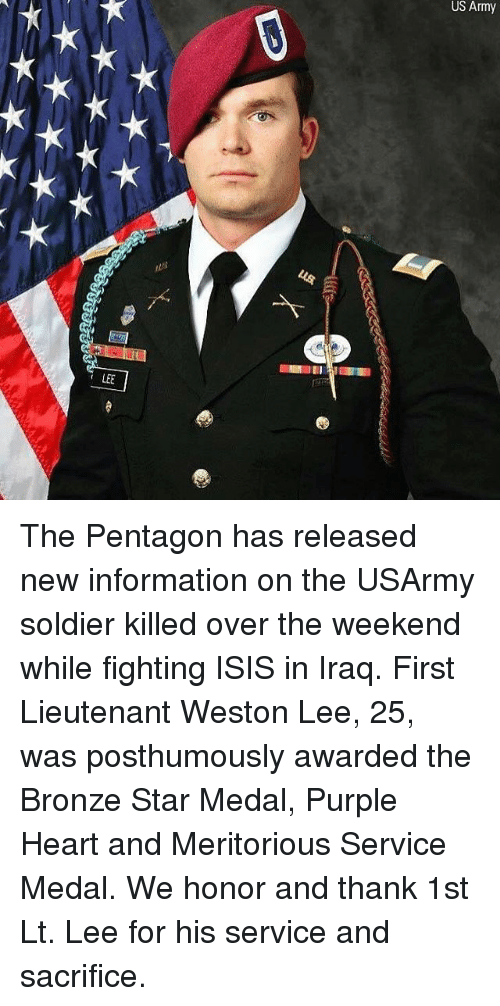 Isis, Memes, and Army: US Army  LEE The Pentagon has released new information on the USArmy soldier killed over the weekend while fighting ISIS in Iraq. First Lieutenant Weston Lee, 25, was posthumously awarded the Bronze Star Medal, Purple Heart and Meritorious Service Medal. We honor and thank 1st Lt. Lee for his service and sacrifice.