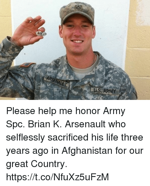 Life, Memes, and Army: US ARMY Please help me honor Army Spc. Brian K. Arsenault who selflessly sacrificed his life three years ago in Afghanistan for our great Country. https://t.co/NfuXz5uFzM