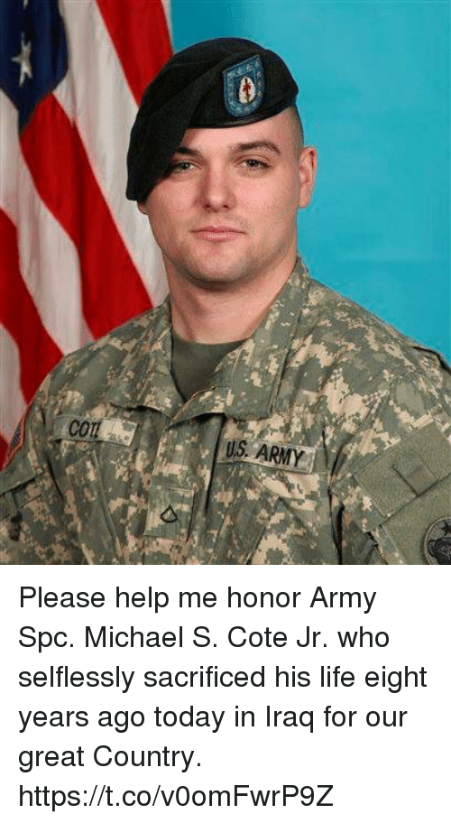 Life, Memes, and Army: US ARMY Please help me honor Army Spc. Michael S. Cote Jr. who selflessly sacrificed his life eight years ago today in Iraq for our great Country. https://t.co/v0omFwrP9Z