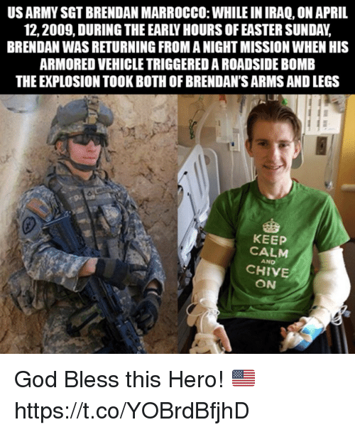 Easter, God, and Memes: US ARMY SGT BRENDAN MARROCCO: WHILE IN IRAQ, ON APRIL  12,2009, DURING THE EARLY HOURS OF EASTER SUNDAY,  BRENDAN WAS RETURNING FROM A NIGHT MISSION WHEN HIS  ARMORED VEHICLE TRIGGERED A ROADSIDE BOMB  THE EXPLOSION TOOK BOTH OF BRENDAN'S ARMS AND LEGS  92  KEEP  CALM  AND  CHIVE  ON God Bless this Hero! 🇺🇸 https://t.co/YOBrdBfjhD