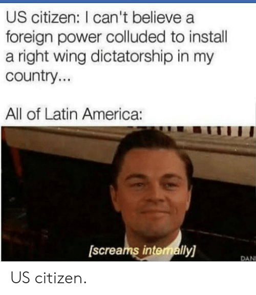 America, Power, and Latin: US citizen: I can't believe a  foreign power colluded to instal  a right wing dictatorship in my  country...  All of Latin America:  screams intemally)  DAN US citizen.