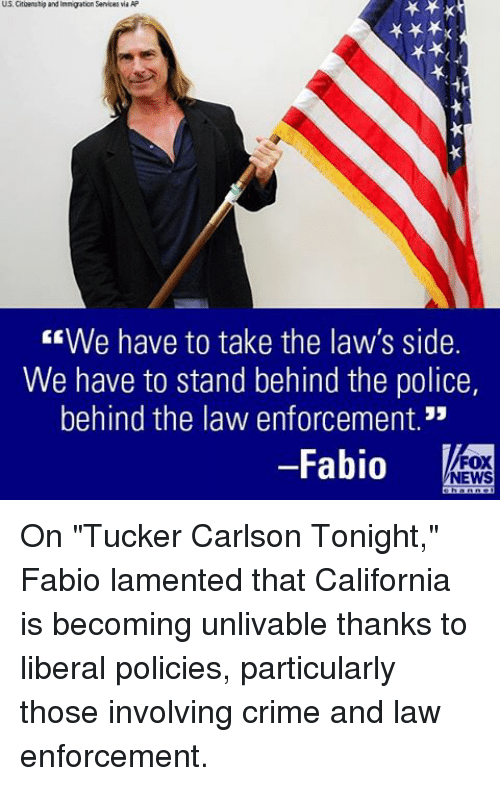 "Tucker Carlson: US Citizenship and Inngaton Senices via AP  EEWe have to take the law's side.  We have to stand behind the police,  behind the law enforcement.""  Fabio  FOX  NEWS On ""Tucker Carlson Tonight,"" Fabio lamented that California is becoming unlivable thanks to liberal policies, particularly those involving crime and law enforcement."