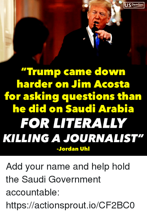 "Help, Jordan, and Saudi Arabia: US DemSoc  ""Trump came down  harder on Jim Acosta  for asking questions than  he did on Saudi Arabia  FOR LITERALLY  KILLING A JOURNALIST""  Jordan Uhl Add your name and help hold the Saudi Government accountable: https://actionsprout.io/CF2BC0"