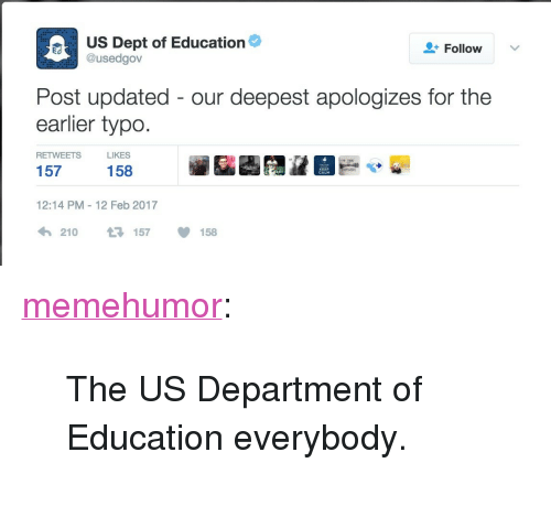 """Tumblr, Blog, and Http: US Dept of Education  Follow  E@usedgov  Post updated- our deepest apologizes for the  earlier typo  S LIKES  158  RETWEET  157  KEEP  12:14 PM 12 Feb 2017  210 ロ157 158 <p><a href=""""http://memehumor.tumblr.com/post/157166689893/the-us-department-of-education-everybody"""" class=""""tumblr_blog"""">memehumor</a>:</p>  <blockquote><p>The US Department of Education everybody.</p></blockquote>"""