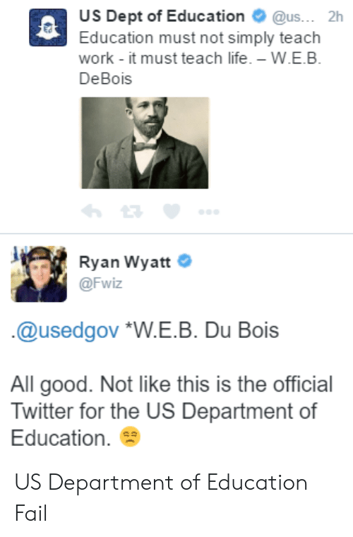 """Fail, Life, and Twitter: US Dept of Education@us... 2h  Education must not simply teach  work - it must teach life.-W.E.B  DeBois  Ryan Wyatt  @Fwiz  .@usedgov """"W.E.B. Du Bois  All good. Not like this is the official  Twitter for the US Department of  Education. US Department of Education Fail"""