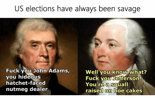 Fuck You, Fucking, and Hoe: US elections have always been savage  Fuck you John Adams,  Well you know what?  Fuck you Jefferson!  you hideous  hatchet-faced  You're a squall  nutmeg dealer  raised on hoe cakes