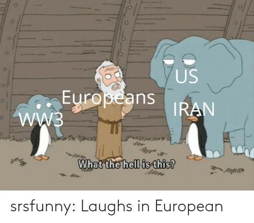 what the: US  Europeans  WW3  IRAN  What the hell is this? srsfunny:  Laughs in European