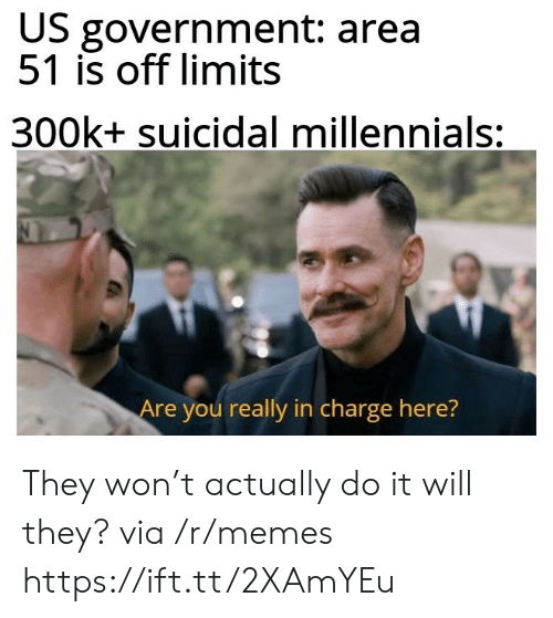 Memes, Millennials, and Government: US government: area  51 is off limits  300k+ suicidal millennials:  Are you really in charge here? They won't actually do it will they? via /r/memes https://ift.tt/2XAmYEu