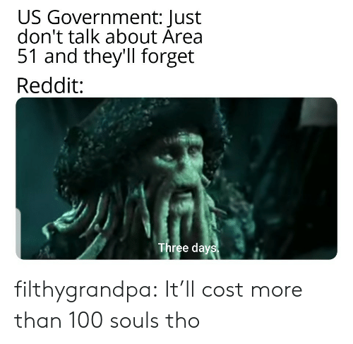 Reddit, Tumblr, and Blog: US Government: Just  don't talk about Area  51 and they'll forget  Reddit:  Three days filthygrandpa:  It'll cost more than 100 souls tho