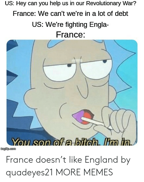 England: US: Hey can you help us in our Revolutionary War?  France: We can't we're in a lot of debt  US: We're fighting Engla  France:  You son of a bitch. Hm in.  mgfip.com France doesn't like England by quadeyes21 MORE MEMES