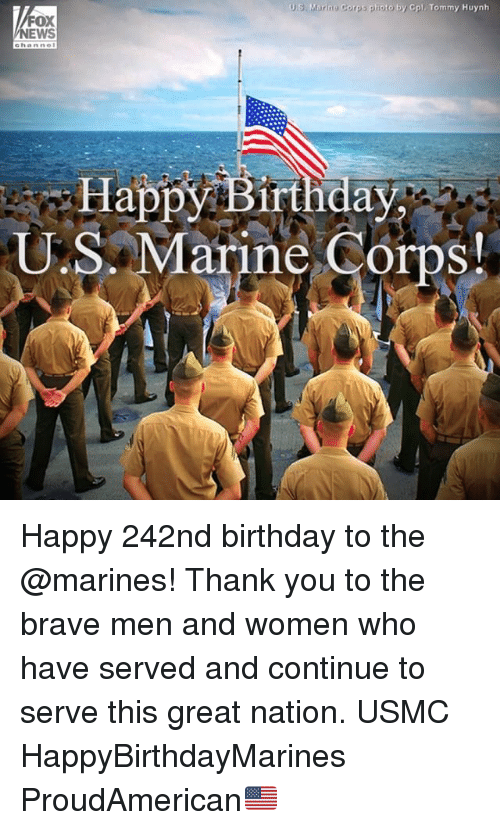 Birthday, Memes, and Thank You: US. Marin Corps pioto by Cpl Tommy Huynh  FOX  EWS  ehanne  Happý Birtinday  U.S. M  arine Corps  ! Happy 242nd birthday to the @marines! Thank you to the brave men and women who have served and continue to serve this great nation. USMC HappyBirthdayMarines ProudAmerican🇺🇸