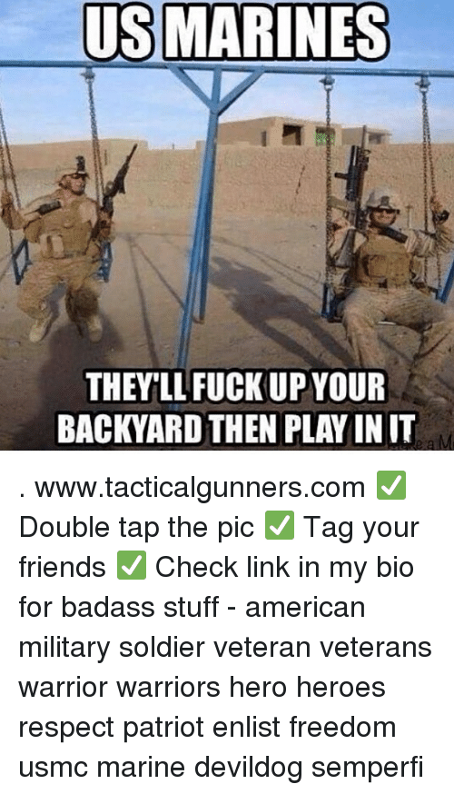 Friends, Memes, and Respect: US MARINES  THEY'LL FUCK UP YOUR  BACKYARD THEN PLAY IN IT . www.tacticalgunners.com ✅ Double tap the pic ✅ Tag your friends ✅ Check link in my bio for badass stuff - american military soldier veteran veterans warrior warriors hero heroes respect patriot enlist freedom usmc marine devildog semperfi