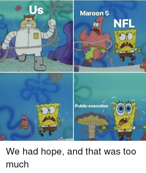 Nfl, Reddit, and Too Much: Us  Maroon 5  NFL  0s  Op  Public execution We had hope, and that was too much