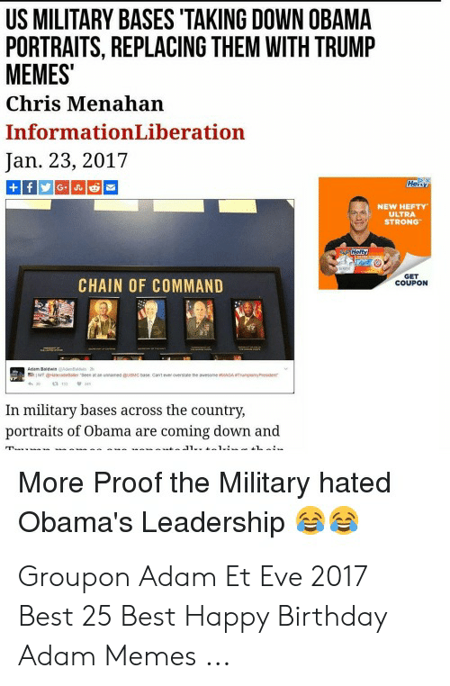 Birthday Adam: US MILITARY BASES 'TAKING DOWN OBAMA  PORTRAITS, REPLACING THEM WITH TRUMP  MEMES  Chris Menahan  InformationLiberation  Jan. 23, 2017  Heiy  f G J  NEW HEFTY  ULTRA  STRONG  Herty  GET  COUPON  CHAIN OF COMMAND  Adm Btnom  MTu  h  a  unanes ausucsase  canteverovese ne avesnemA  In military bases across the country,  portraits of Obama are coming down and  1.  ia  J1..  More Proof the Military hated  Obama's Leadership Groupon Adam Et Eve 2017 Best 25 Best Happy Birthday Adam Memes ...